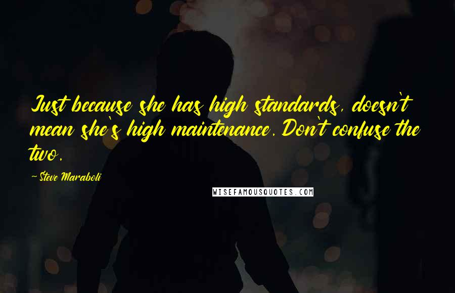 Steve Maraboli quotes: Just because she has high standards, doesn't mean she's high maintenance. Don't confuse the two.