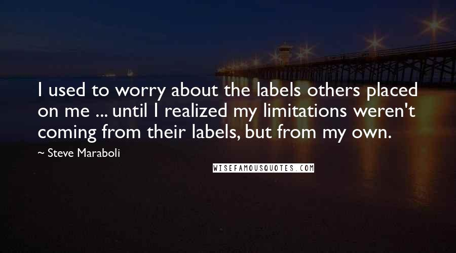 Steve Maraboli quotes: I used to worry about the labels others placed on me ... until I realized my limitations weren't coming from their labels, but from my own.
