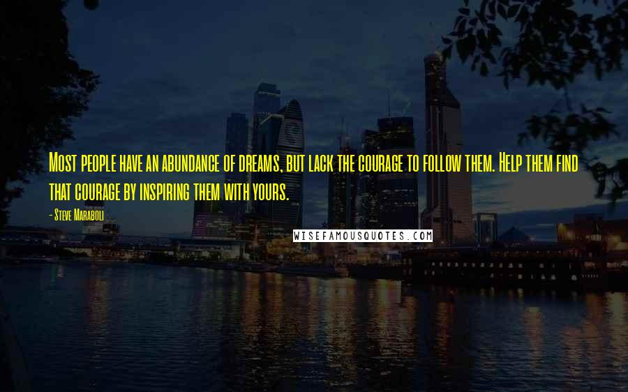 Steve Maraboli quotes: Most people have an abundance of dreams, but lack the courage to follow them. Help them find that courage by inspiring them with yours.