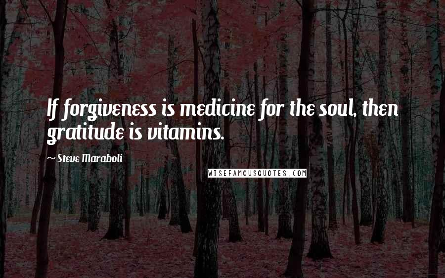 Steve Maraboli quotes: If forgiveness is medicine for the soul, then gratitude is vitamins.