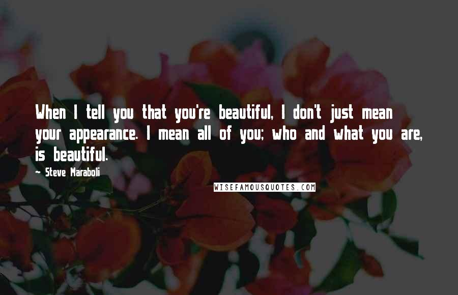 Steve Maraboli quotes: When I tell you that you're beautiful, I don't just mean your appearance. I mean all of you; who and what you are, is beautiful.