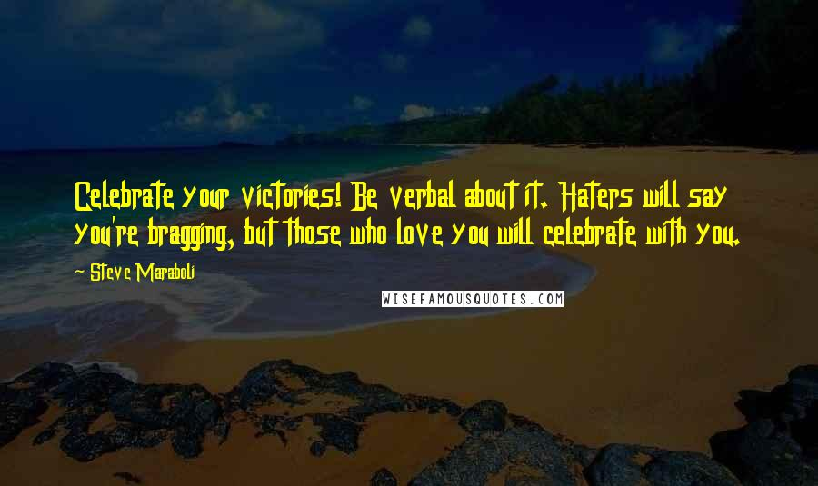 Steve Maraboli quotes: Celebrate your victories! Be verbal about it. Haters will say you're bragging, but those who love you will celebrate with you.