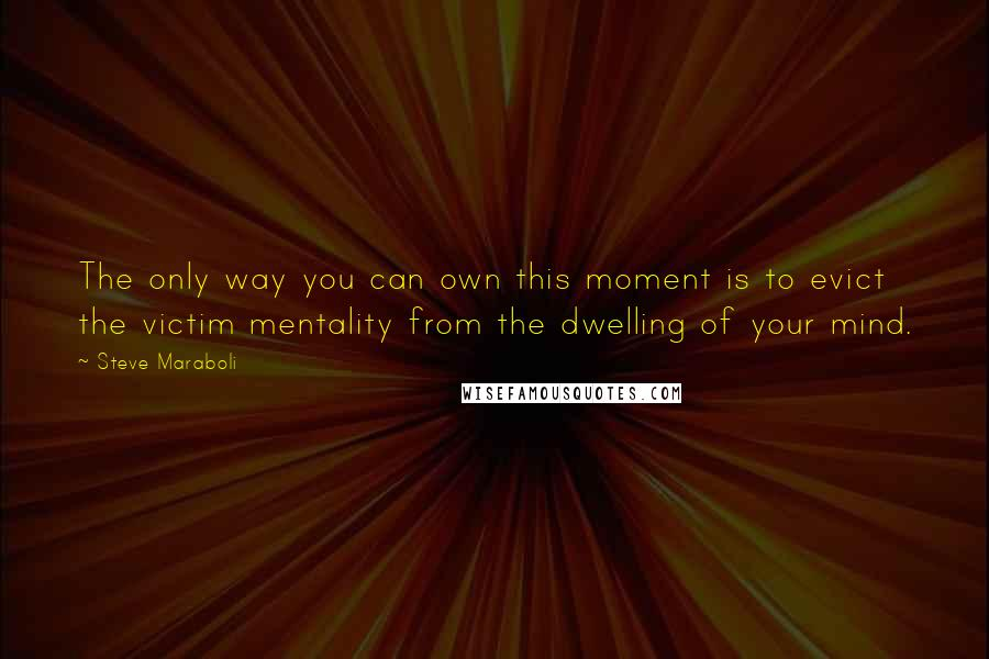 Steve Maraboli quotes: The only way you can own this moment is to evict the victim mentality from the dwelling of your mind.