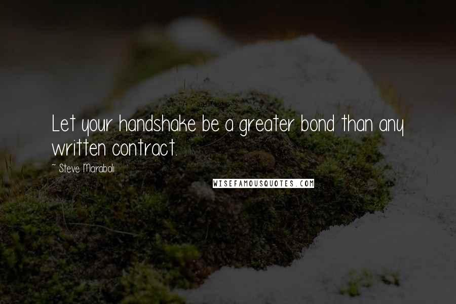 Steve Maraboli quotes: Let your handshake be a greater bond than any written contract.