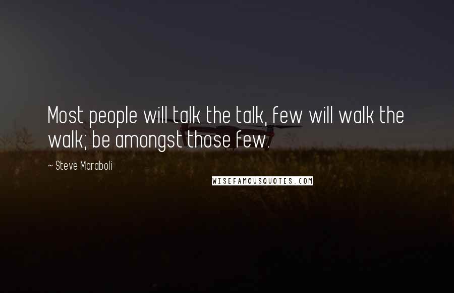 Steve Maraboli quotes: Most people will talk the talk, few will walk the walk; be amongst those few.