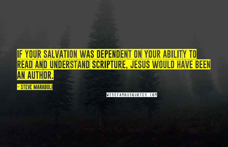 Steve Maraboli quotes: If your salvation was dependent on your ability to read and understand scripture, Jesus would have been an author.