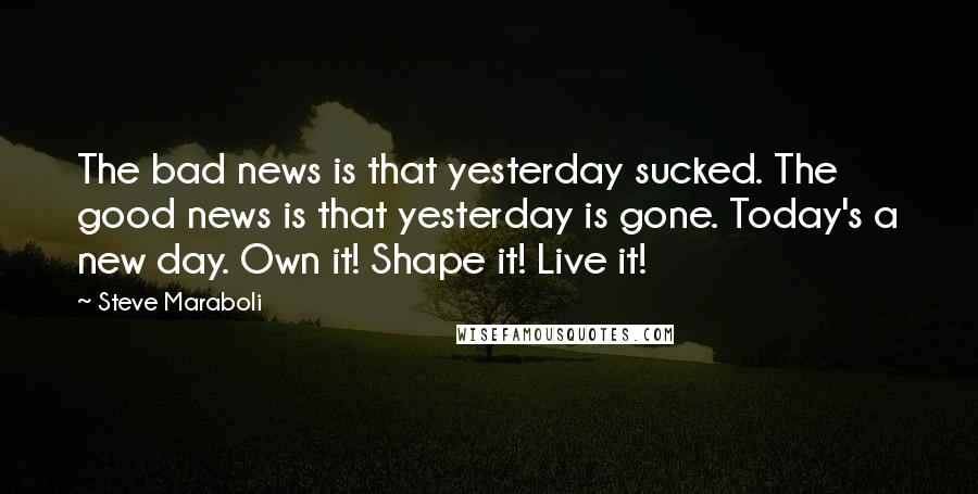 Steve Maraboli quotes: The bad news is that yesterday sucked. The good news is that yesterday is gone. Today's a new day. Own it! Shape it! Live it!
