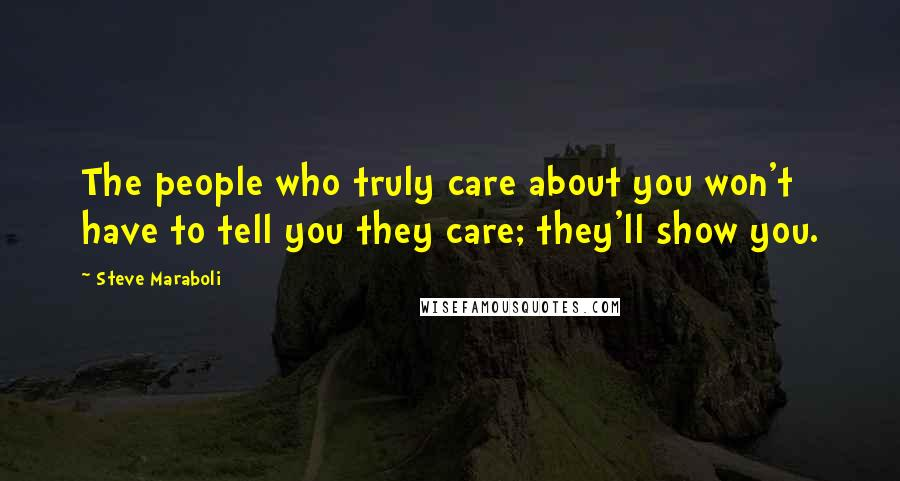 Steve Maraboli quotes: The people who truly care about you won't have to tell you they care; they'll show you.