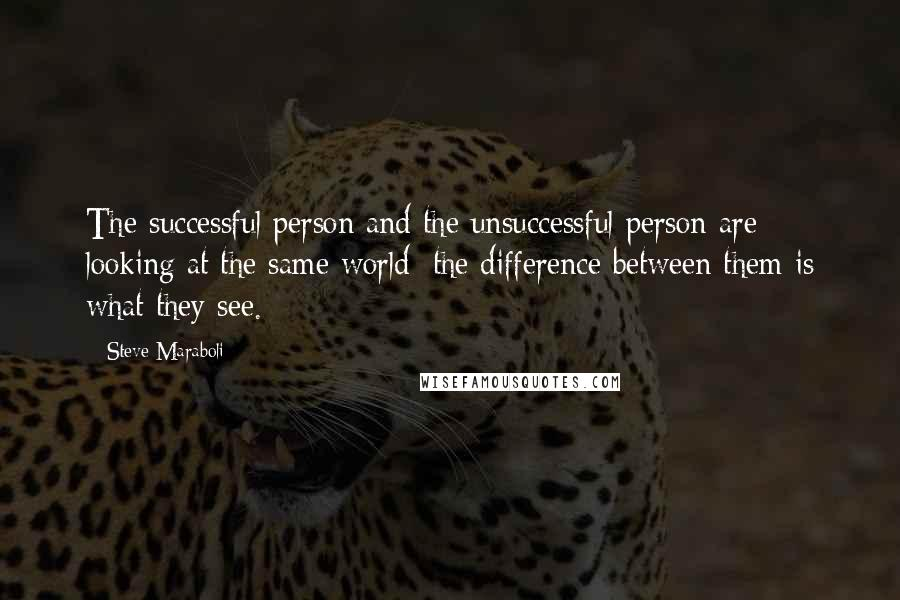 Steve Maraboli quotes: The successful person and the unsuccessful person are looking at the same world; the difference between them is what they see.