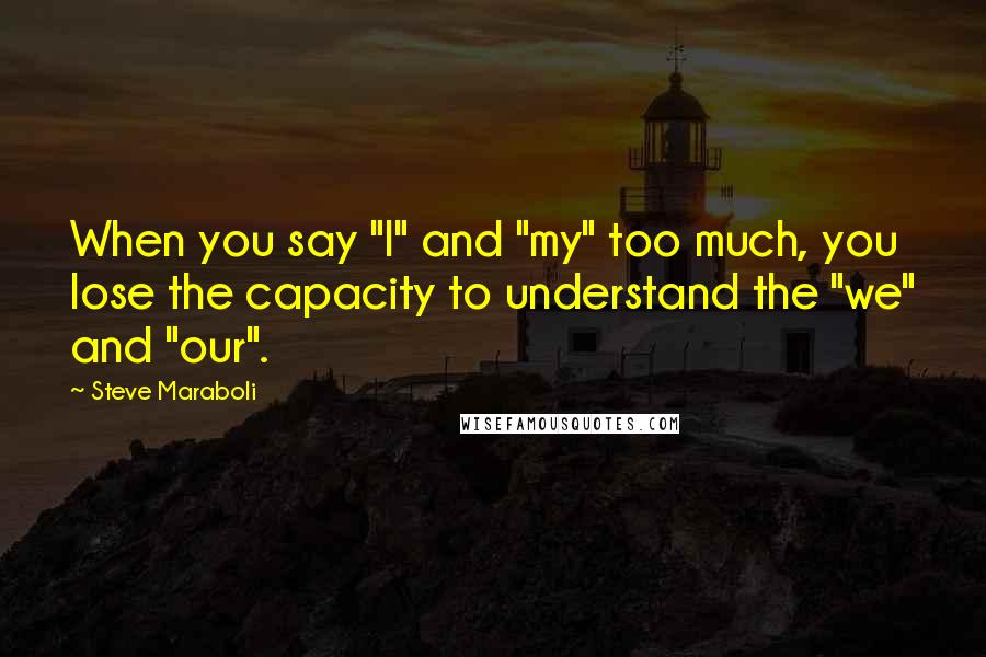 """Steve Maraboli quotes: When you say """"I"""" and """"my"""" too much, you lose the capacity to understand the """"we"""" and """"our""""."""