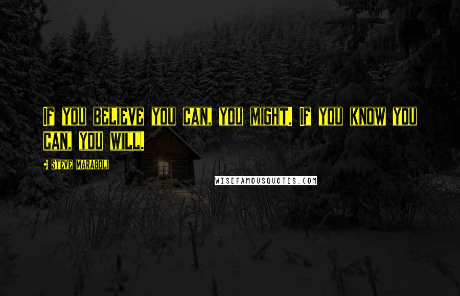 Steve Maraboli quotes: If you believe you can, you might. If you know you can, you will.