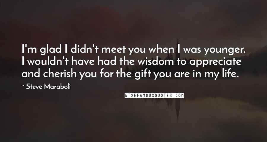 Steve Maraboli quotes: I'm glad I didn't meet you when I was younger. I wouldn't have had the wisdom to appreciate and cherish you for the gift you are in my life.
