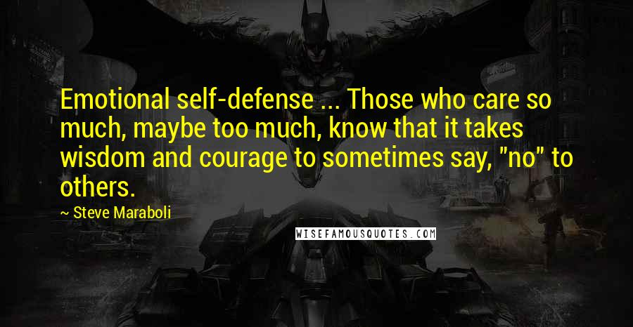 """Steve Maraboli quotes: Emotional self-defense ... Those who care so much, maybe too much, know that it takes wisdom and courage to sometimes say, """"no"""" to others."""