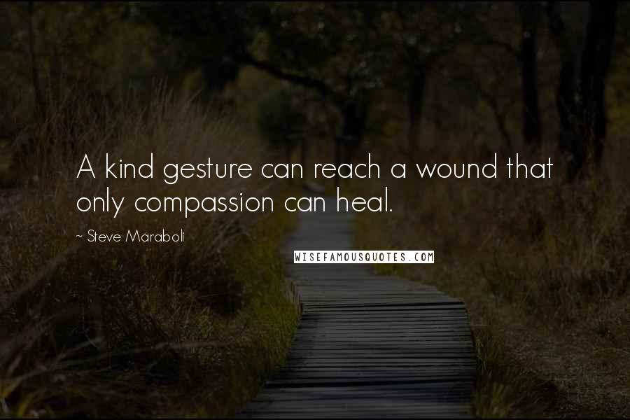 Steve Maraboli quotes: A kind gesture can reach a wound that only compassion can heal.