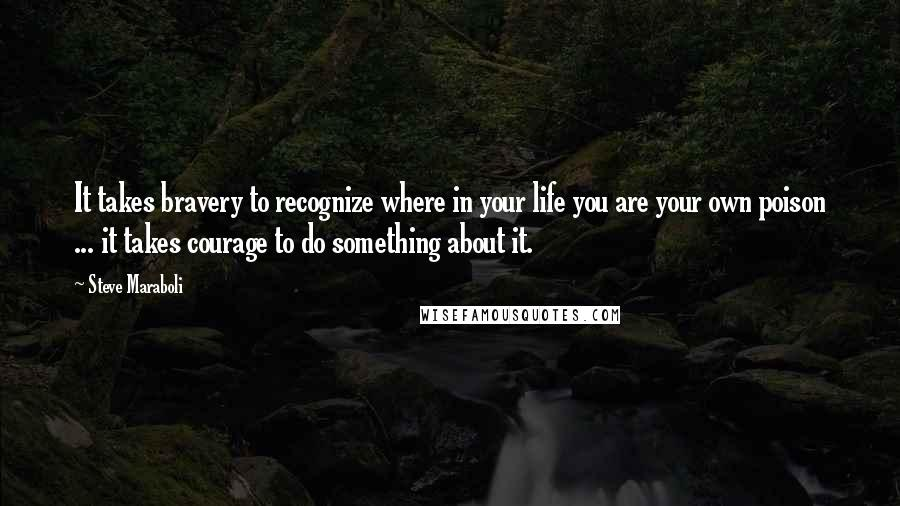 Steve Maraboli quotes: It takes bravery to recognize where in your life you are your own poison ... it takes courage to do something about it.