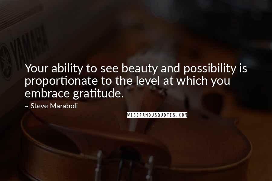 Steve Maraboli quotes: Your ability to see beauty and possibility is proportionate to the level at which you embrace gratitude.