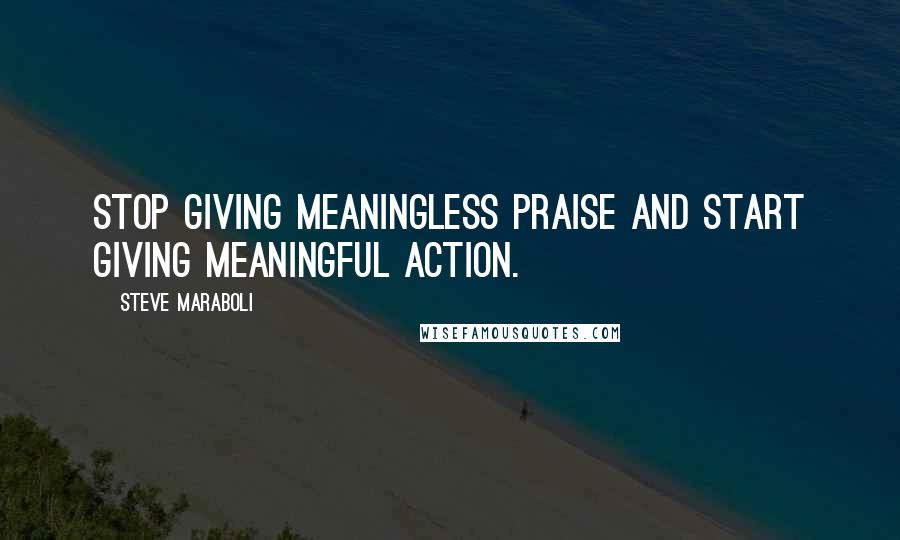 Steve Maraboli quotes: Stop giving meaningless praise and start giving meaningful action.