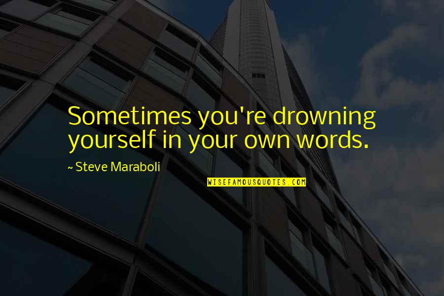 Steve Maraboli Quotes By Steve Maraboli: Sometimes you're drowning yourself in your own words.