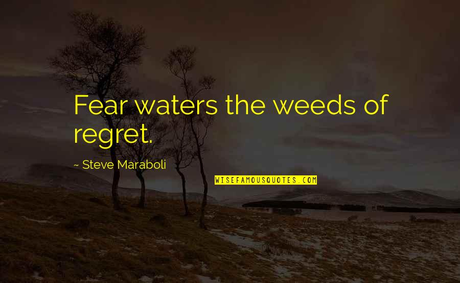 Steve Maraboli Quotes By Steve Maraboli: Fear waters the weeds of regret.
