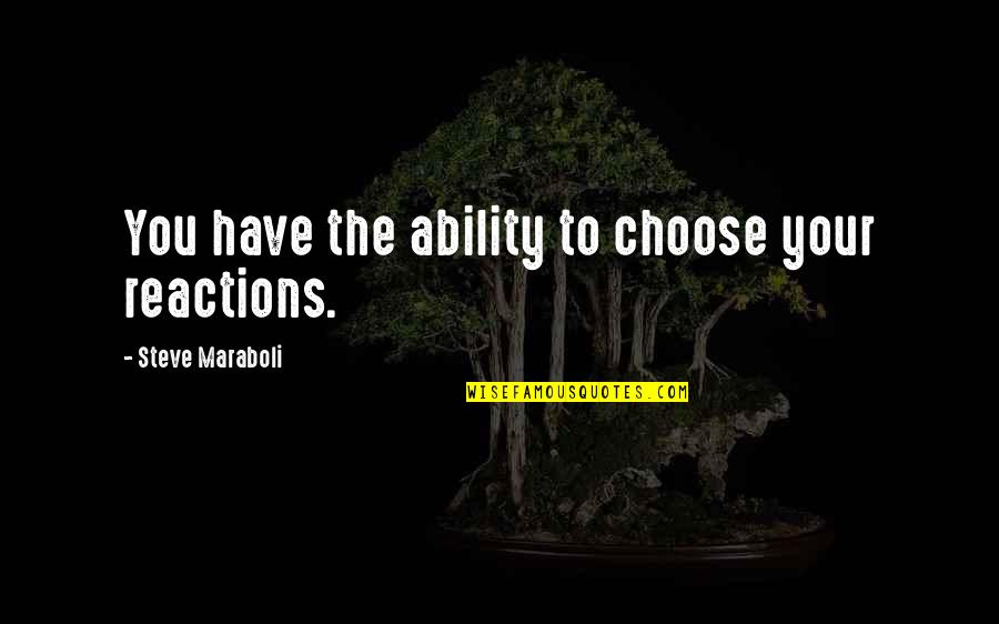 Steve Maraboli Quotes By Steve Maraboli: You have the ability to choose your reactions.
