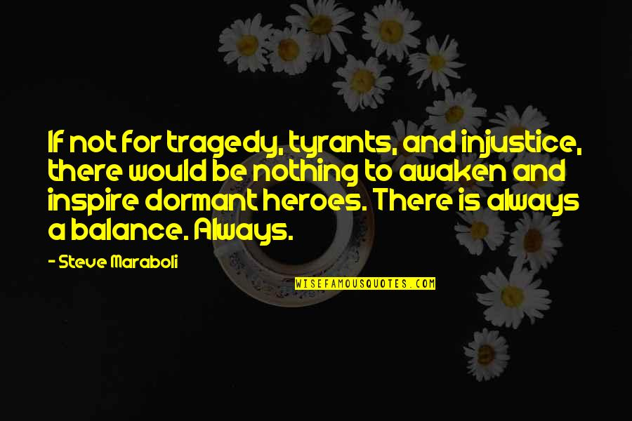 Steve Maraboli Quotes By Steve Maraboli: If not for tragedy, tyrants, and injustice, there