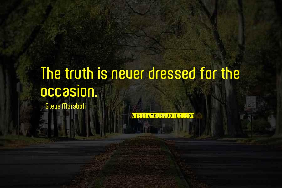 Steve Maraboli Quotes By Steve Maraboli: The truth is never dressed for the occasion.