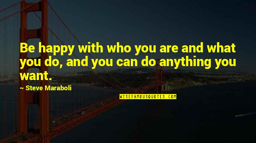 Steve Maraboli Quotes By Steve Maraboli: Be happy with who you are and what