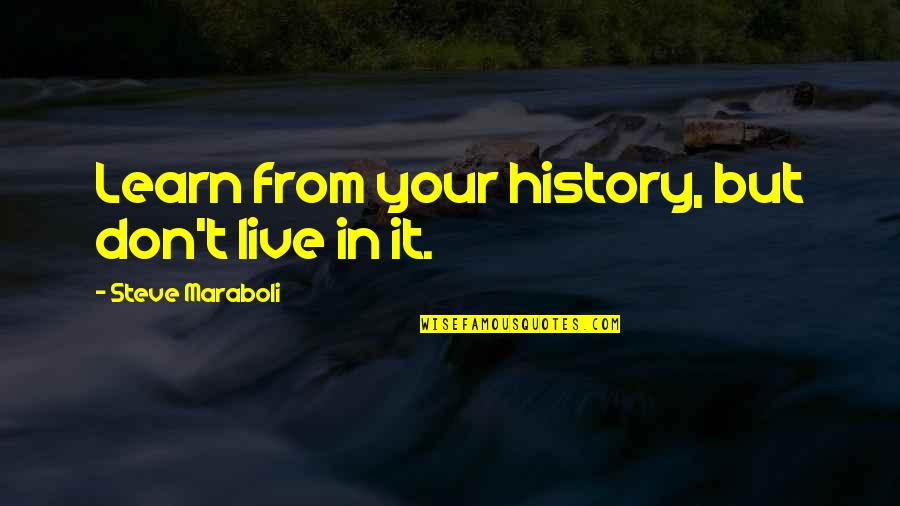 Steve Maraboli Quotes By Steve Maraboli: Learn from your history, but don't live in