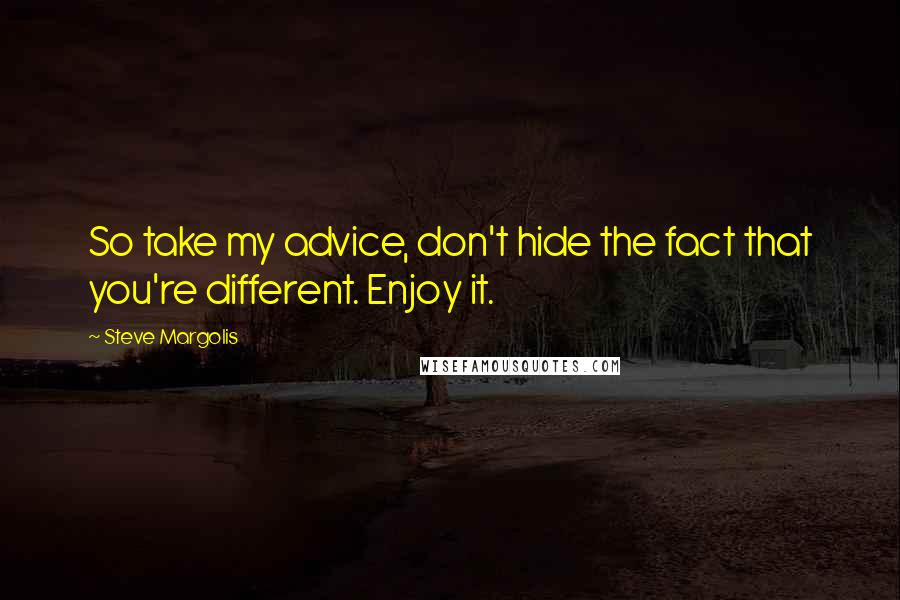 Steve Margolis quotes: So take my advice, don't hide the fact that you're different. Enjoy it.
