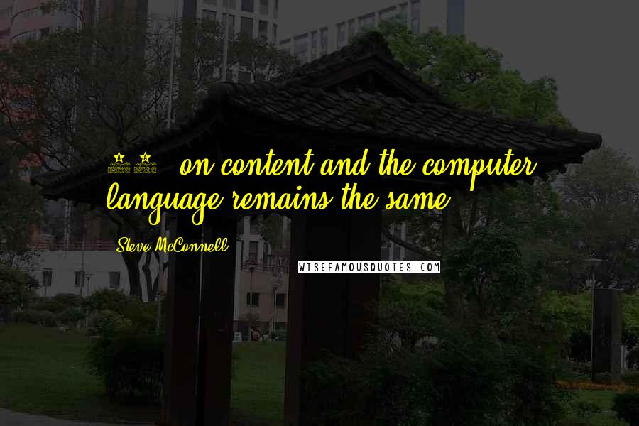 Steve McConnell quotes: 95% on content and the computer language remains the same.