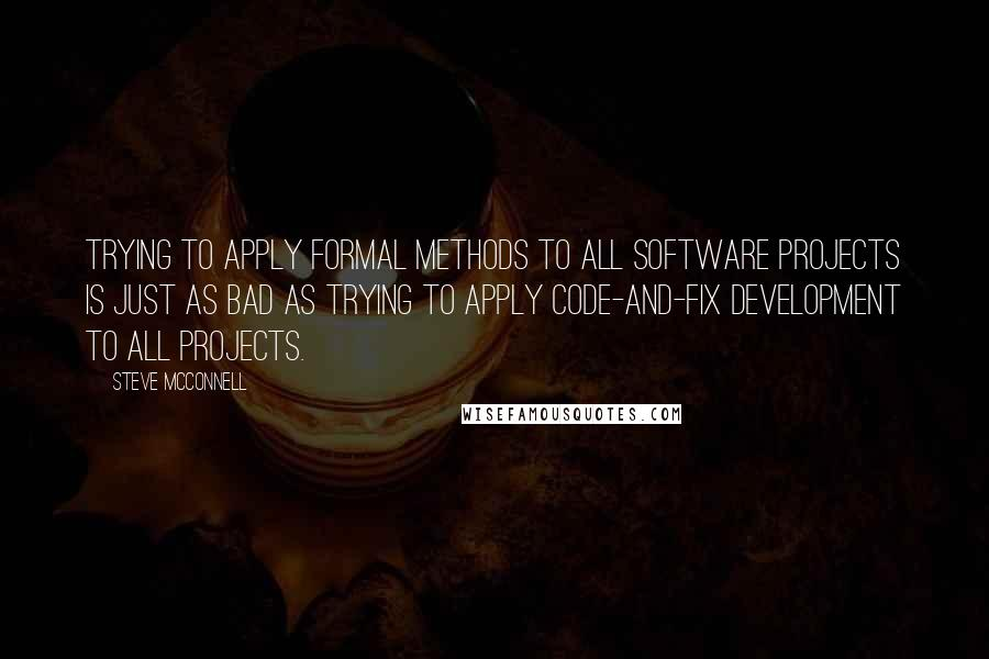 Steve McConnell quotes: Trying to apply formal methods to all software projects is just as bad as trying to apply code-and-fix development to all projects.