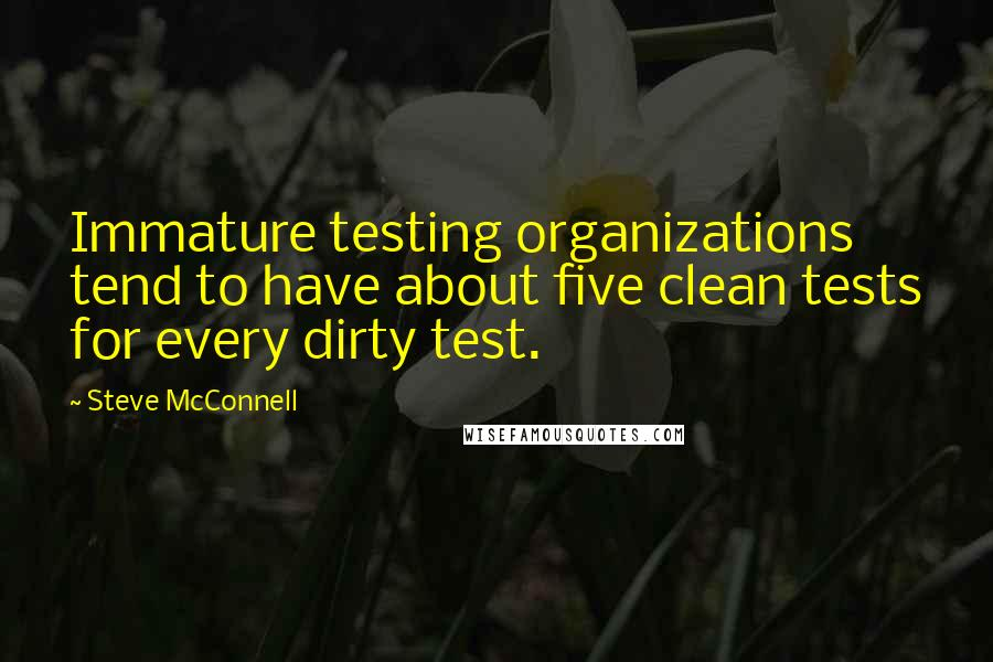 Steve McConnell quotes: Immature testing organizations tend to have about five clean tests for every dirty test.