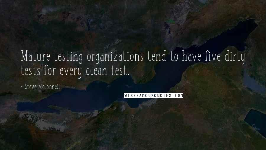 Steve McConnell quotes: Mature testing organizations tend to have five dirty tests for every clean test.
