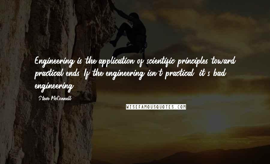 Steve McConnell quotes: Engineering is the application of scientific principles toward practical ends. If the engineering isn't practical, it's bad engineering.