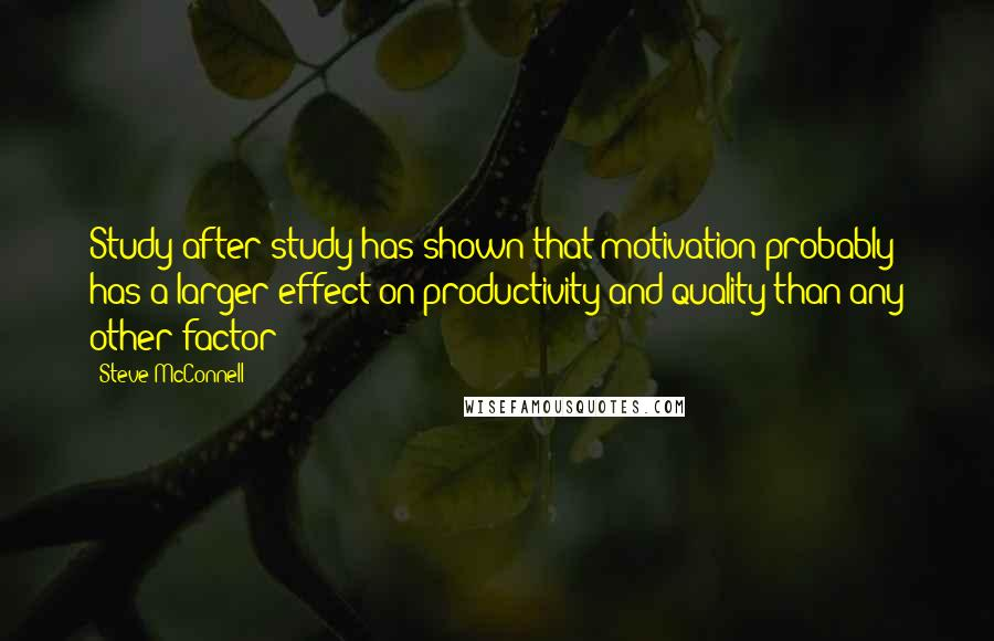 Steve McConnell quotes: Study after study has shown that motivation probably has a larger effect on productivity and quality than any other factor