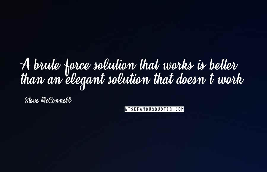 Steve McConnell quotes: A brute force solution that works is better than an elegant solution that doesn't work.