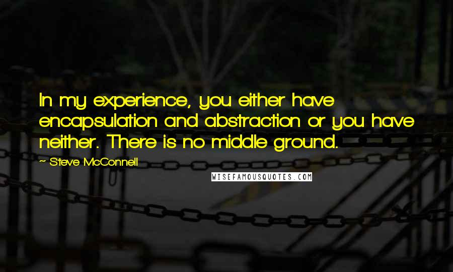 Steve McConnell quotes: In my experience, you either have encapsulation and abstraction or you have neither. There is no middle ground.