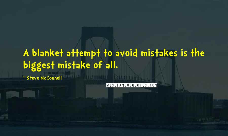 Steve McConnell quotes: A blanket attempt to avoid mistakes is the biggest mistake of all.