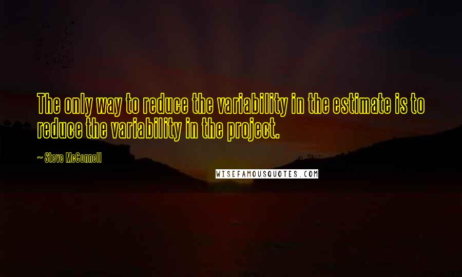 Steve McConnell quotes: The only way to reduce the variability in the estimate is to reduce the variability in the project.