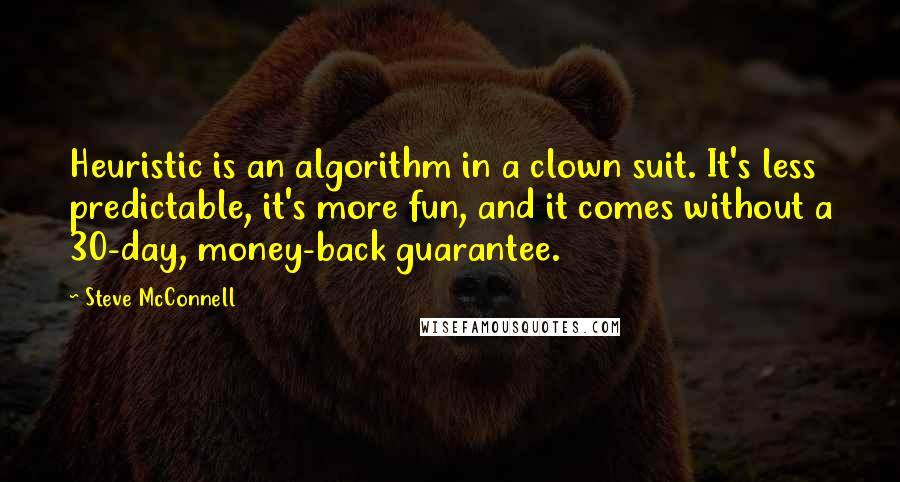 Steve McConnell quotes: Heuristic is an algorithm in a clown suit. It's less predictable, it's more fun, and it comes without a 30-day, money-back guarantee.
