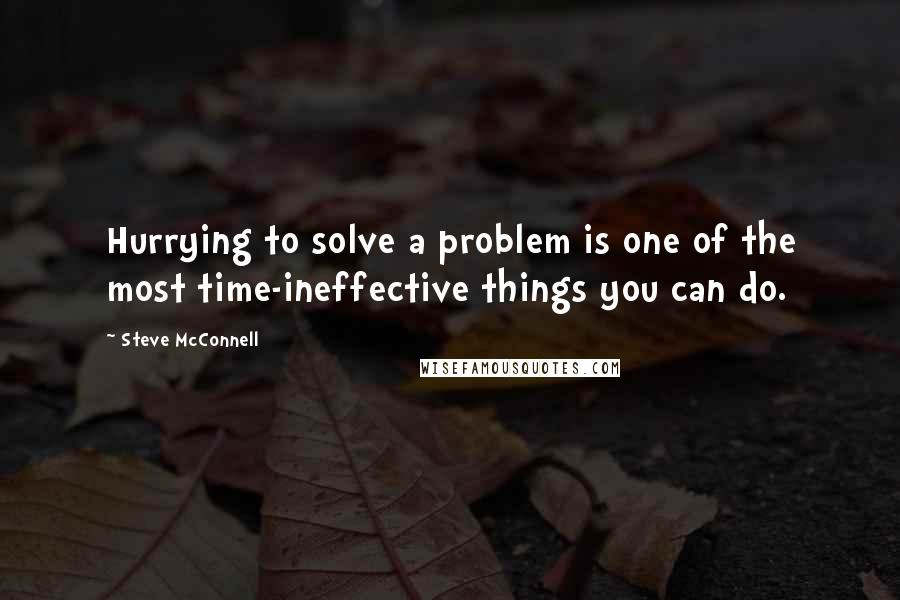 Steve McConnell quotes: Hurrying to solve a problem is one of the most time-ineffective things you can do.
