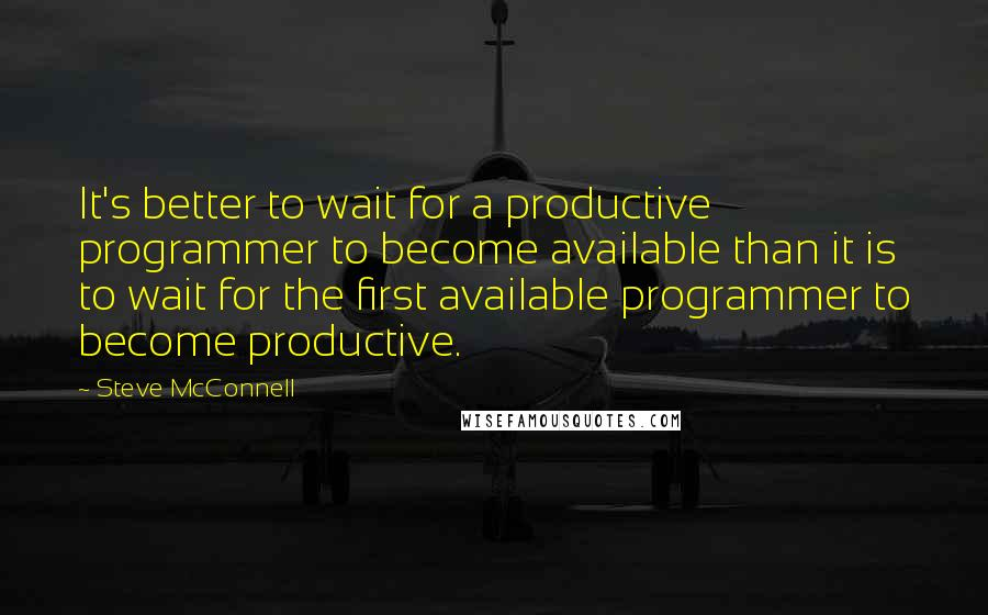 Steve McConnell quotes: It's better to wait for a productive programmer to become available than it is to wait for the first available programmer to become productive.
