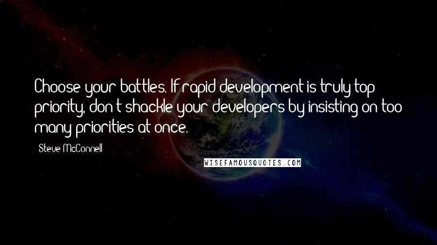 Steve McConnell quotes: Choose your battles. If rapid development is truly top priority, don't shackle your developers by insisting on too many priorities at once.