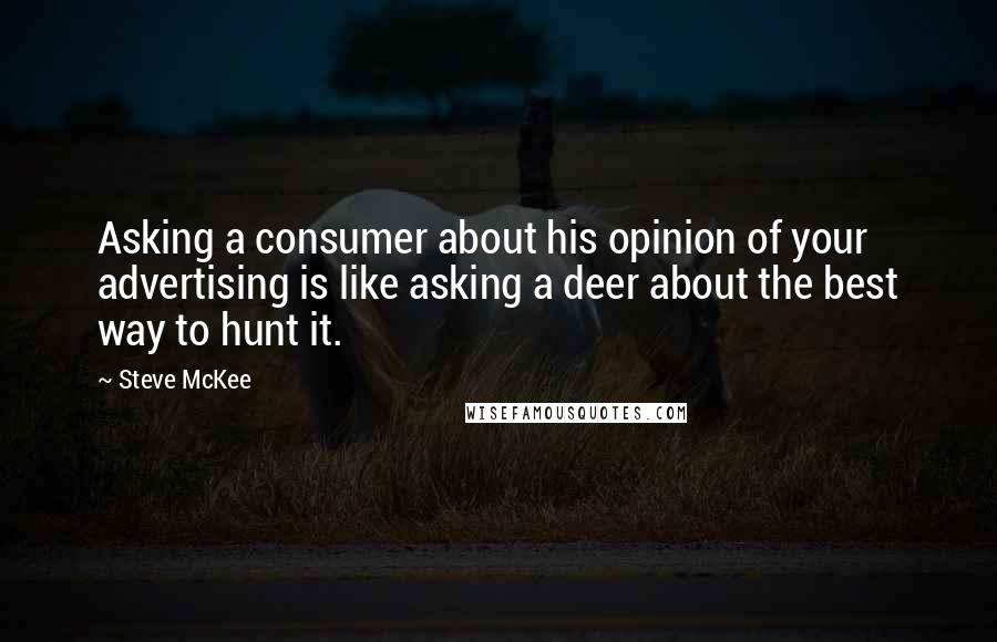 Steve McKee quotes: Asking a consumer about his opinion of your advertising is like asking a deer about the best way to hunt it.