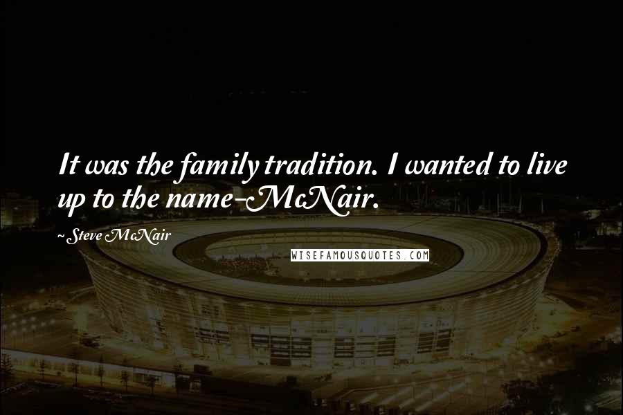 Steve McNair quotes: It was the family tradition. I wanted to live up to the name-McNair.