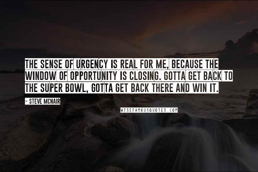 Steve McNair quotes: The sense of urgency is real for me, because the window of opportunity is closing. Gotta get back to the Super Bowl, gotta get back there and win it.