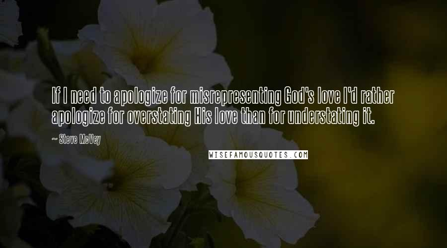 Steve McVey quotes: If I need to apologize for misrepresenting God's love I'd rather apologize for overstating His love than for understating it.