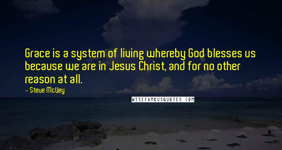 Steve McVey quotes: Grace is a system of living whereby God blesses us because we are in Jesus Christ, and for no other reason at all.