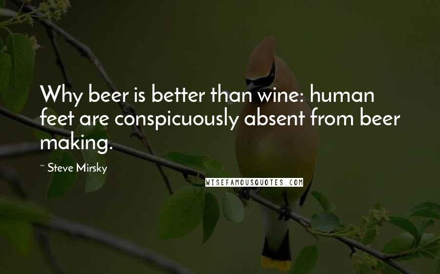 Steve Mirsky quotes: Why beer is better than wine: human feet are conspicuously absent from beer making.