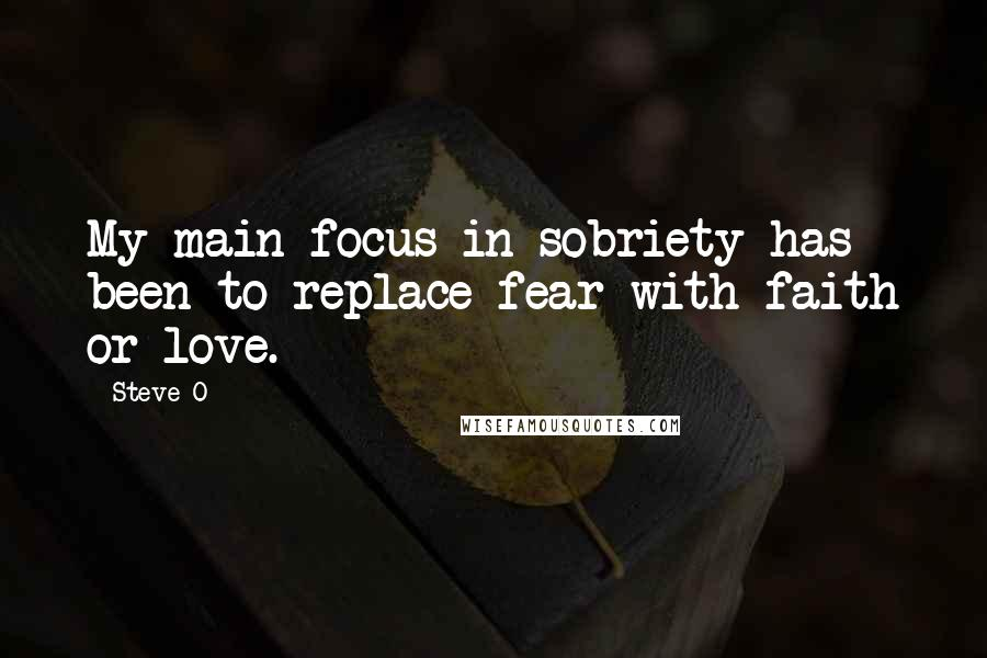 Steve-O quotes: My main focus in sobriety has been to replace fear with faith or love.